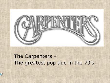 The Carpenters – The greatest pop duo in the 70's.