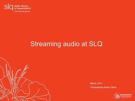 Streaming audio at SLQ March, 2011 Presented by Karen Stone.