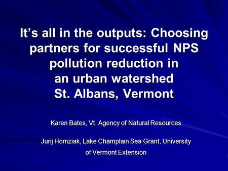 It's all in the outputs: Choosing partners for successful NPS pollution reduction in an urban watershed St. Albans, Vermont Karen Bates, Vt. Agency of.