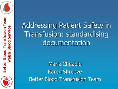 Better Blood Transfusion Team Welsh Blood Service Addressing Patient Safety in Transfusion: standardising documentation Maria Cheadle Karen Shreeve Better.
