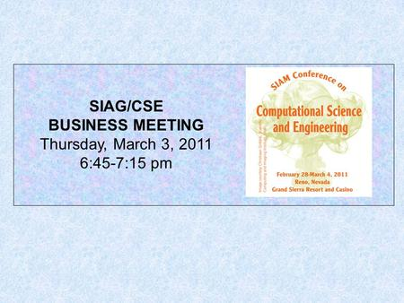 SIAG/CSE BUSINESS MEETING Thursday, March 3, 2011 6:45-7:15 pm.