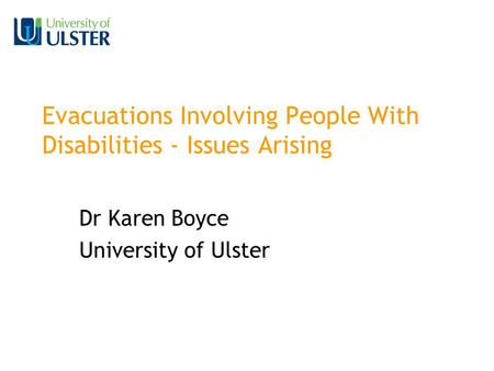 Evacuations Involving People With Disabilities - Issues Arising Dr Karen Boyce University of Ulster.