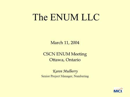 The ENUM LLC March 11, 2004 CSCN ENUM Meeting Ottawa, Ontario Karen Mulberry Senior Project Manager, Numbering.