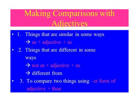 Making Comparisons with Adjectives 1. Things that are similar in some ways  as + adjective + as 2. Things that are different in some ways  not as +