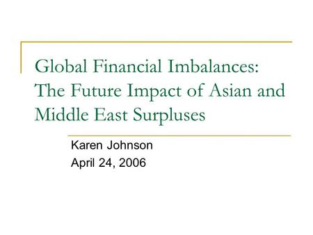 Global Financial Imbalances: The Future Impact of Asian and Middle East Surpluses Karen Johnson April 24, 2006.