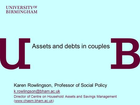 Assets and debts in couples Karen Rowlingson, Professor of Social Policy Director of Centre on Household Assets and Savings Management.