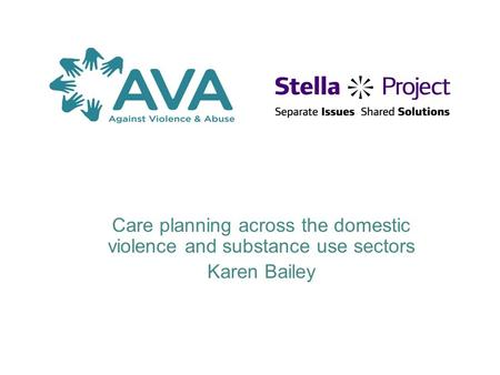 Care planning across the domestic violence and substance use sectors Karen Bailey.