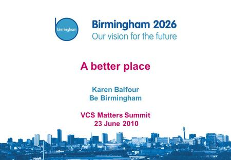 A better place Karen Balfour Be Birmingham VCS Matters Summit 23 June 2010.