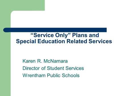 """Service Only"" Plans and Special Education Related Services Karen R. McNamara Director of Student Services Wrentham Public Schools."