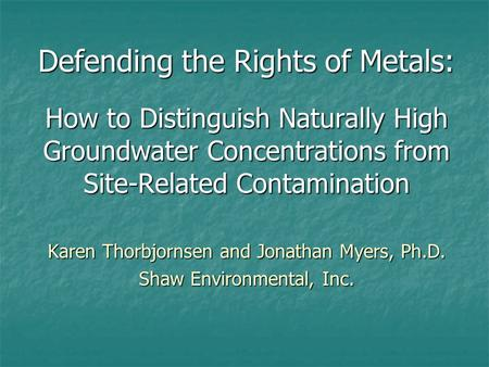 Defending the Rights of Metals: How to Distinguish Naturally High Groundwater Concentrations from Site-Related Contamination Karen Thorbjornsen and Jonathan.
