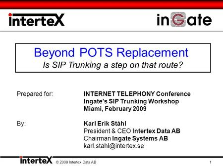 Beyond POTS Replacement Is SIP Trunking a step on that route? © 2009 Intertex Data AB 1 Prepared for:INTERNET TELEPHONY Conference Ingate's SIP Trunking.