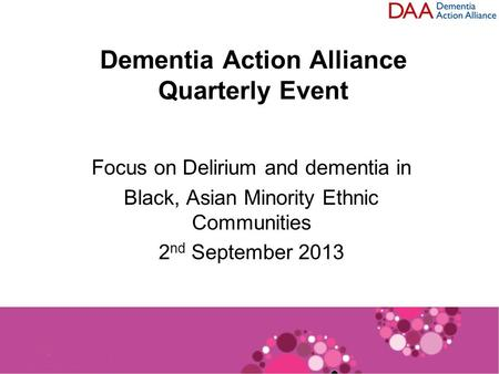 Dementia Action Alliance Quarterly Event Focus on Delirium and dementia in Black, Asian Minority Ethnic Communities 2 nd September 2013.