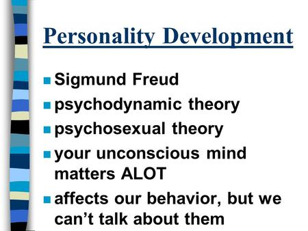 Personality Development n Sigmund Freud n psychodynamic theory n psychosexual theory n your unconscious mind matters ALOT n affects our behavior, but we.