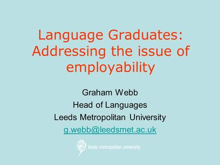 Language Graduates: Addressing the issue of employability Graham Webb Head of Languages Leeds Metropolitan University