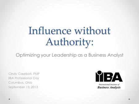 Influence without Authority: Optimizing your Leadership as a Business Analyst Cindy Casebolt, PMP IIBA Professional Day Columbus, Ohio September 13, 2013.