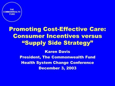 "THE COMMONWEALTH FUND Promoting Cost-Effective Care: Consumer Incentives versus ""Supply Side Strategy"" Karen Davis President, The Commonwealth Fund Health."