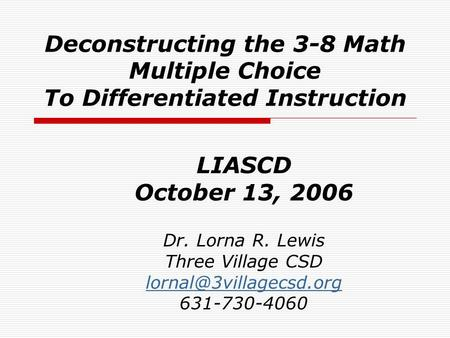 Deconstructing the 3-8 Math Multiple Choice To Differentiated Instruction LIASCD October 13, 2006 Dr. Lorna R. Lewis Three Village CSD