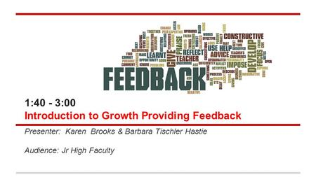 1:40 - 3:00 Introduction to Growth Providing Feedback Presenter: Karen Brooks & Barbara Tischler Hastie Audience: Jr High Faculty.