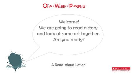 Welcome! We are going to read a story and look at some art together. Are you ready? A Read-Aloud Lesson.
