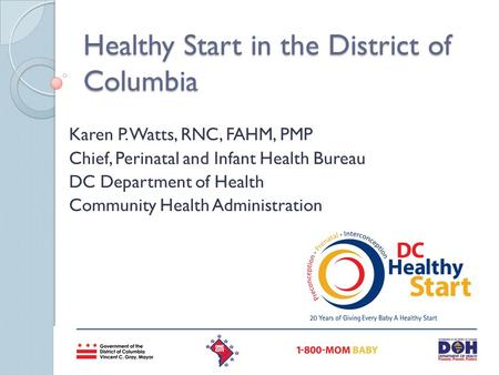 Healthy Start in the District of Columbia Karen P. Watts, RNC, FAHM, PMP Chief, Perinatal and Infant Health Bureau DC Department of Health Community Health.
