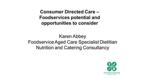 Consumer Directed Care – Foodservices potential and opportunities to consider Karen Abbey Foodservice Aged Care Specialist Dietitian Nutrition and Catering.