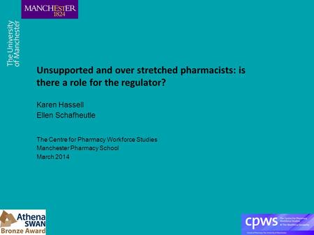 Unsupported and over stretched pharmacists: is there a role for the regulator? Karen Hassell Ellen Schafheutle The Centre for Pharmacy Workforce Studies.