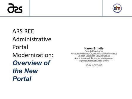 ARS REE Administrative Portal Modernization: Overview of the New Portal Karen Brindle Deputy Director for Accountability and Organizational Performance.