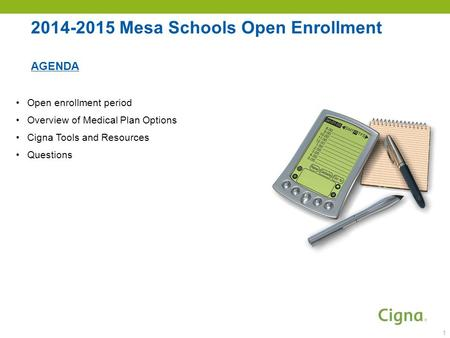 2014-2015 Mesa Schools Open Enrollment AGENDA Open enrollment period Overview of Medical Plan Options Cigna Tools and Resources Questions 1.