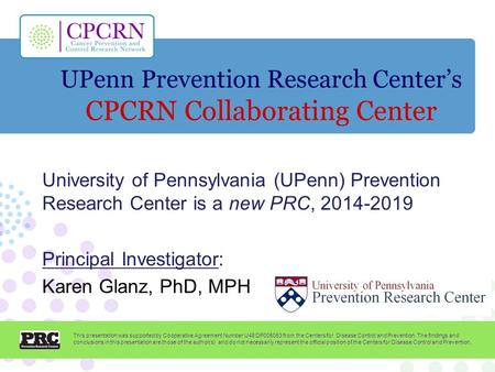 UPenn Prevention Research Center's CPCRN Collaborating Center University of Pennsylvania (UPenn) Prevention Research Center is a new PRC, 2014-2019 Principal.