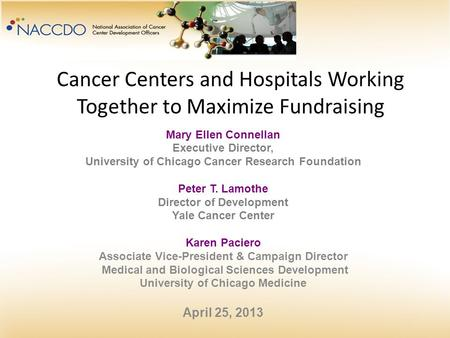 Cancer Centers and Hospitals Working Together to Maximize Fundraising Mary Ellen Connellan Executive Director, University of Chicago Cancer Research Foundation.