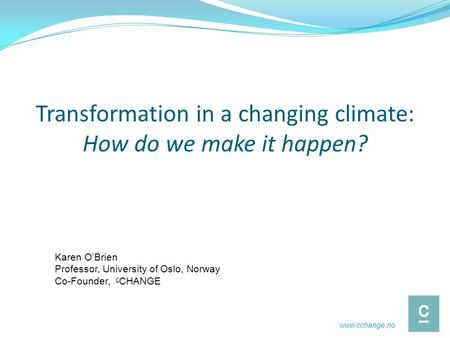 Transformation in a changing climate: How do we make it happen? Karen O'Brien Professor, University of Oslo, Norway Co-Founder, c CHANGE www.cchange.no.