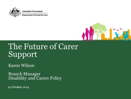 The Future of Carer Support Karen Wilson Branch Manager Disability and Carers Policy 24 October 2014.