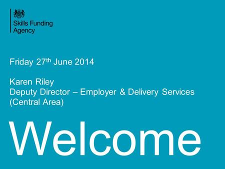 Welcome Friday 27 th June 2014 Karen Riley Deputy Director – Employer & Delivery Services (Central Area)