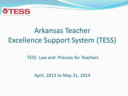 Arkansas Teacher Excellence Support System (TESS) TESS Law and Process for Teachers April, 2013 to May 31, 2014.
