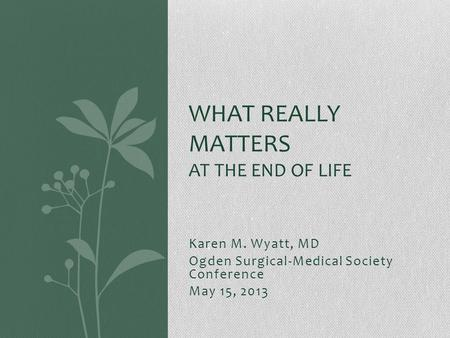 Karen M. Wyatt, MD Ogden Surgical-Medical Society Conference May 15, 2013 WHAT REALLY MATTERS AT THE END OF LIFE.