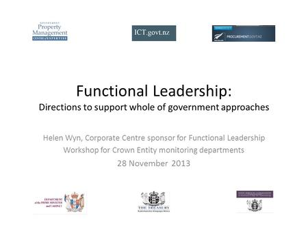 Functional Leadership: Directions to support whole of government approaches Helen Wyn, Corporate Centre sponsor for Functional Leadership Workshop for.