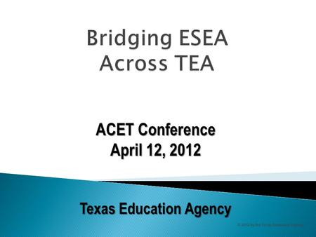 ACET Conference April 12, 2012 Texas Education Agency © 2012 by the Texas Education Agency.