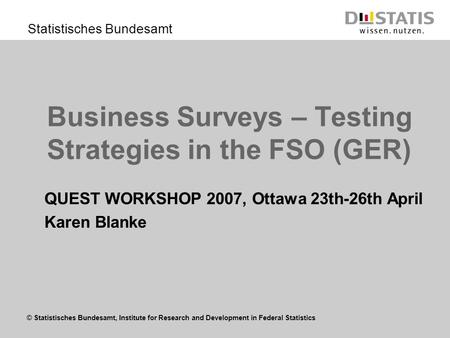 © Statistisches Bundesamt, Institute for Research and Development in Federal Statistics Statistisches Bundesamt Business Surveys – Testing Strategies in.