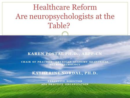 KAREN POSTAL PH.D., ABPP-CN CHAIR OF PRACTICE, AMERICAN ACADEMY OF CLINICAL NEUROPSYCHOLOGY KATHERINE NORDAL, PH.D. EXECUTIVE DIRECTOR APA PRACTICE ORGANIZATION.