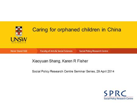 Caring for orphaned children in China Xiaoyuan Shang, Karen R Fisher Social Policy Research Centre Seminar Series, 29 April 2014.