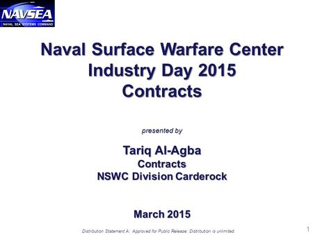 1 Distribution Statement A: Approved for Public Release: Distribution is unlimited. Naval Surface Warfare Center Industry Day 2015 Contracts presented.