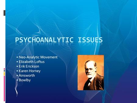  Neo-Analytic Movement  Elizabeth Loftus  Erik Erickson  Karen Horney  Ainsworth  Bowlby.