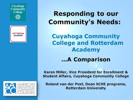 Responding to our Community's Needs: Cuyahoga Community College and Rotterdam Academy...A Comparison Karen Miller, Vice President for Enrollment & Student.