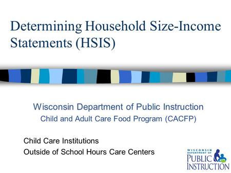 Determining Household Size-Income Statements (HSIS) Wisconsin Department of Public Instruction Child and Adult Care Food Program (CACFP) Child Care Institutions.