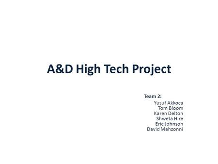 A&D High Tech Project Team 2: Yusuf Akkoca Tom Bloom Karen Delton Shweta Hire Eric Johnson David Mahzonni.