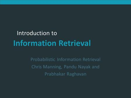 Probabilistic Information Retrieval Chris Manning, Pandu Nayak and