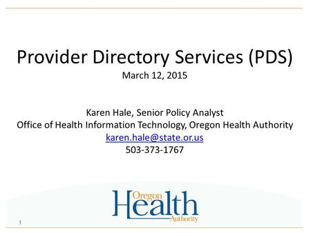 Provider Directory Services (PDS) March 12, 2015 Karen Hale, Senior Policy Analyst Office of Health Information Technology, Oregon Health Authority