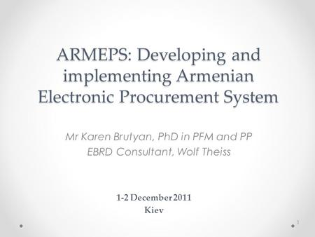 ARMEPS: Developing and implementing Armenian Electronic Procurement System Mr Karen Brutyan, PhD in PFM and PP EBRD Consultant, Wolf Theiss 1-2 December.