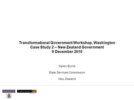 Transformational Government Workshop, Washington Case Study 2 – New Zealand Government 9 December 2010 Karen Burns State Services Commission New Zealand.