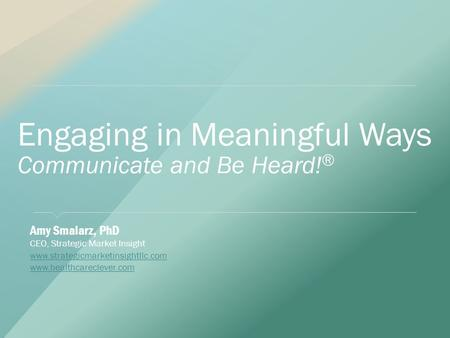 Engaging in Meaningful Ways Communicate and Be Heard! ® ​ Amy Smalarz, PhD ​ CEO, Strategic Market Insight ​ www.strategicmarketinsightllc.com www.strategicmarketinsightllc.com.